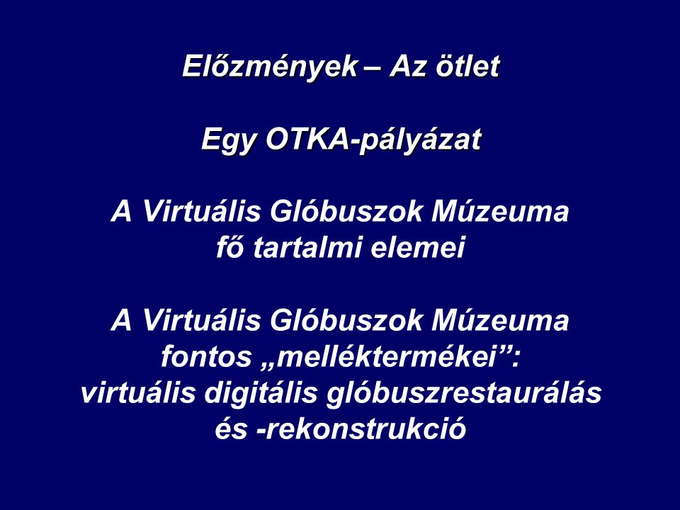 """Előzmények – Az ötlet Egy OTKA-pályázat A Virtuális Glóbuszok Múzeuma fő tartalmi elemei A Virtuális Glóbuszok Múzeuma fontos """"melléktermékei : virtuális digitális glóbuszrestaurálás és -rekonstrukció"""
