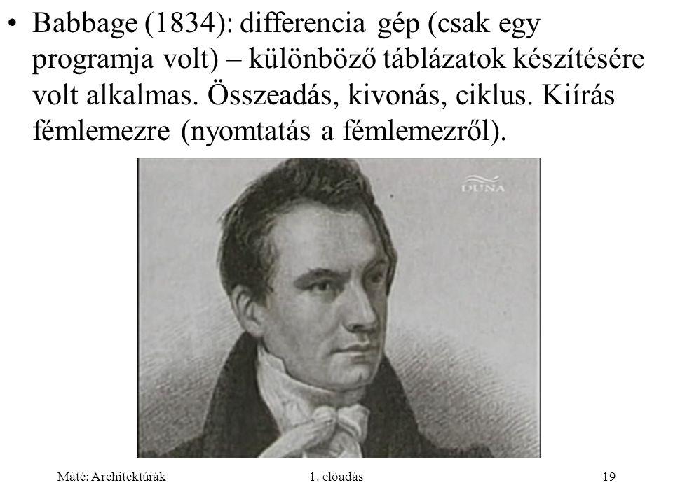 Babbage (1834): differencia gép (csak egy programja volt) – különböző táblázatok készítésére volt alkalmas. Összeadás, kivonás, ciklus. Kiírás fémlemezre (nyomtatás a fémlemezről).