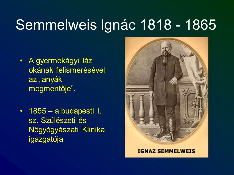 """Semmelweis Ignác 1818 - 1865 A gyermekágyi láz okának felismerésével az """"anyák megmentője ."""