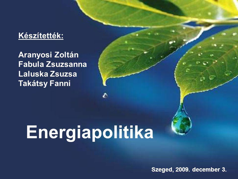 Energiapolitika Készítették: Aranyosi Zoltán Fabula Zsuzsanna