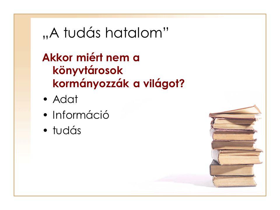 """""""A tudás hatalom Akkor miért nem a könyvtárosok kormányozzák a világot Adat Információ tudás"""