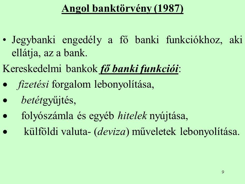 Angol banktörvény (1987) Jegybanki engedély a fő banki funkciókhoz, aki ellátja, az a bank. Kereskedelmi bankok fő banki funkciói: