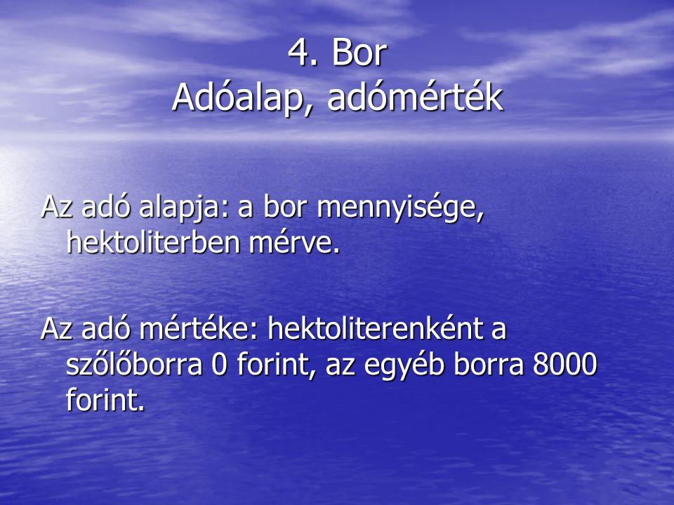 4. Bor Adóalap, adómérték Az adó alapja: a bor mennyisége, hektoliterben mérve.