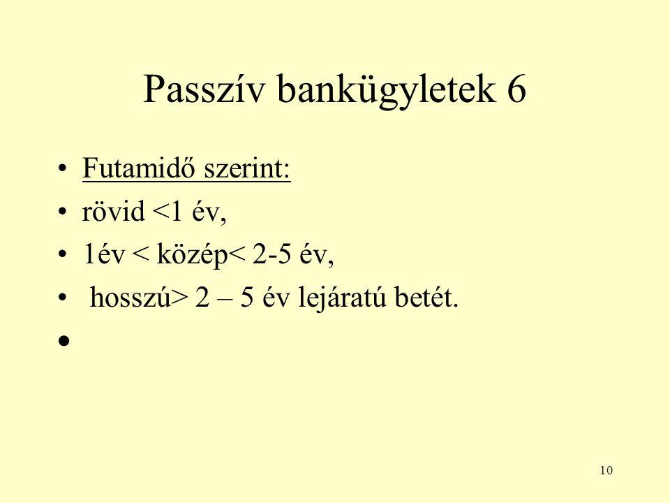 Passzív bankügyletek 6 Futamidő szerint: rövid <1 év,