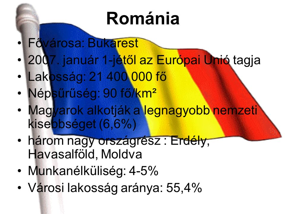 Románia Fővárosa: Bukarest 2007. január 1-jétől az Európai Unió tagja