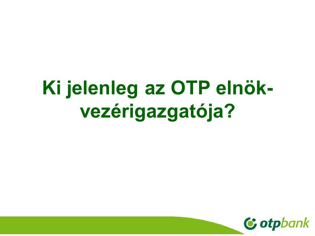 Ki jelenleg az OTP elnök- vezérigazgatója