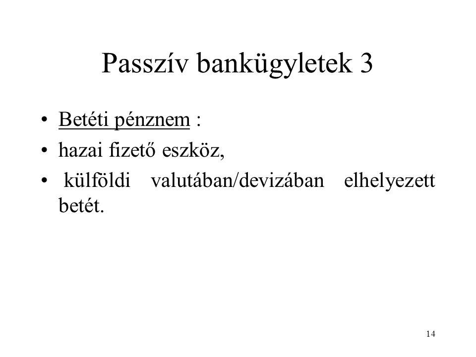 Passzív bankügyletek 3 Betéti pénznem : hazai fizető eszköz,