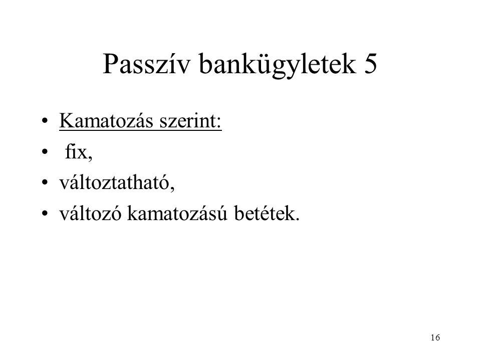 Passzív bankügyletek 5 Kamatozás szerint: fix, változtatható,