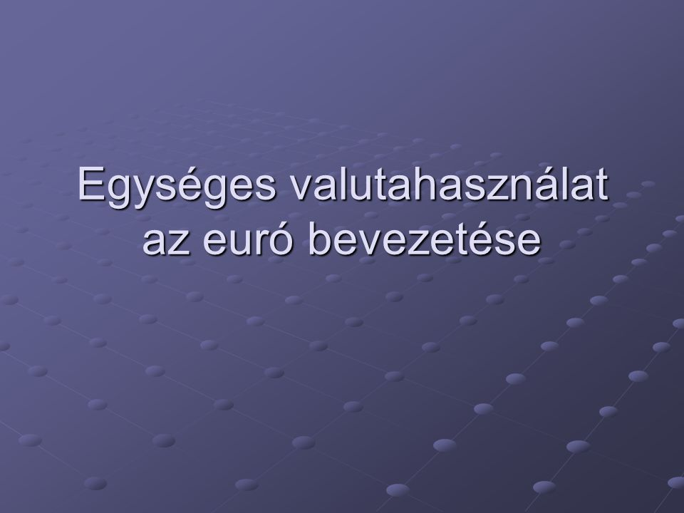 Egységes valutahasználat az euró bevezetése