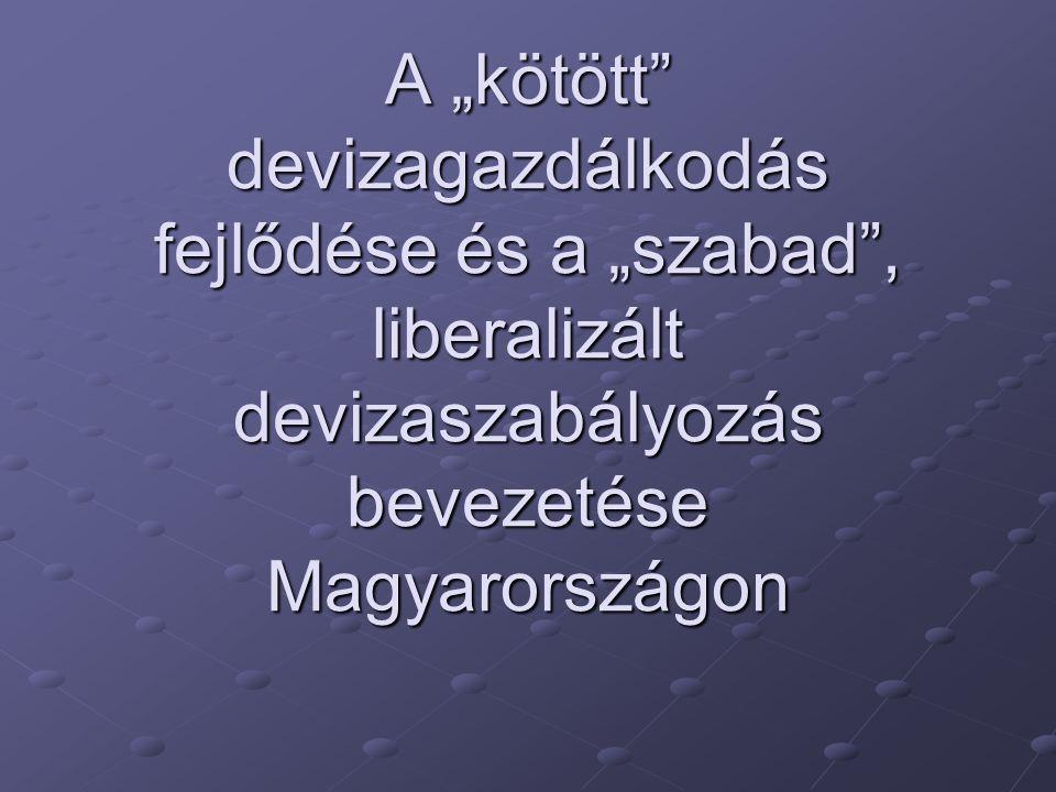 """A """"kötött devizagazdálkodás fejlődése és a """"szabad , liberalizált devizaszabályozás bevezetése Magyarországon"""