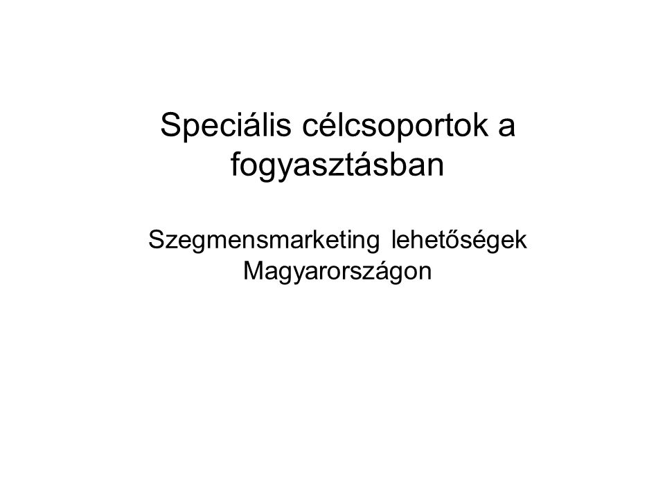 Speciális célcsoportok a fogyasztásban Szegmensmarketing lehetőségek Magyarországon