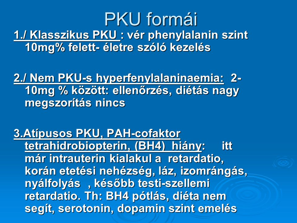 PKU formái 1./ Klasszikus PKU : vér phenylalanin szint 10mg% felett- életre szóló kezelés.