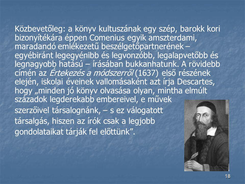"""Közbevetőleg: a könyv kultuszának egy szép, barokk kori bizonyítékára éppen Comenius egyik amszterdami, maradandó emlékezetű beszélgetőpartnerének – egyébiránt legegyénibb és legvonzóbb, legalapvetőbb és legnagyobb hatású – írásában bukkanhatunk. A rövidebb címén az Értekezés a módszerről (1637) első részének elején, iskolai éveinek vallomásaként azt írja Descartes, hogy """"minden jó könyv olvasása olyan, mintha elmúlt századok legderekabb embereivel, e művek"""
