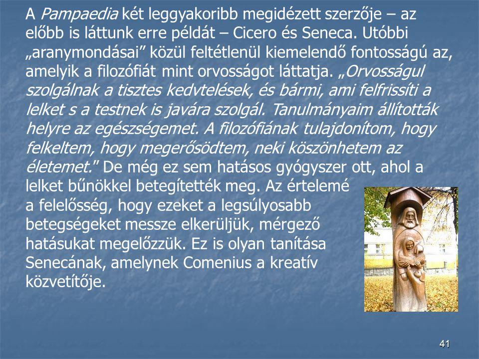 """A Pampaedia két leggyakoribb megidézett szerzője – az előbb is láttunk erre példát – Cicero és Seneca. Utóbbi """"aranymondásai közül feltétlenül kiemelendő fontosságú az, amelyik a filozófiát mint orvosságot láttatja. """"Orvosságul szolgálnak a tisztes kedvtelések, és bármi, ami felfrissíti a lelket s a testnek is javára szolgál. Tanulmányaim állították helyre az egészségemet. A filozófiának tulajdonítom, hogy felkeltem, hogy megerősödtem, neki köszönhetem az életemet. De még ez sem hatásos gyógyszer ott, ahol a lelket bűnökkel betegítették meg. Az értelemé"""