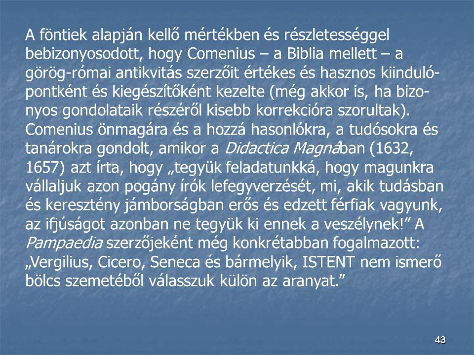 A föntiek alapján kellő mértékben és részletességgel bebizonyosodott, hogy Comenius – a Biblia mellett – a görög-római antikvitás szerzőit értékes és hasznos kiinduló-pontként és kiegészítőként kezelte (még akkor is, ha bizo-nyos gondolataik részéről kisebb korrekcióra szorultak).
