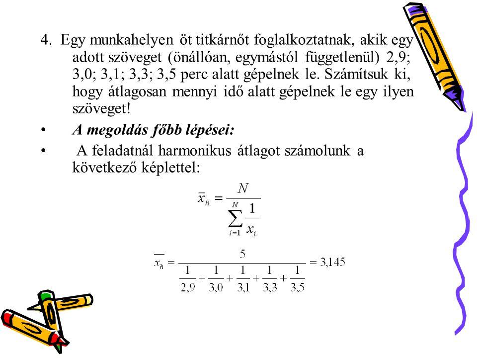 4. Egy munkahelyen öt titkárnőt foglalkoztatnak, akik egy adott szöveget (önállóan, egymástól függetlenül) 2,9; 3,0; 3,1; 3,3; 3,5 perc alatt gépelnek le. Számítsuk ki, hogy átlagosan mennyi idő alatt gépelnek le egy ilyen szöveget!