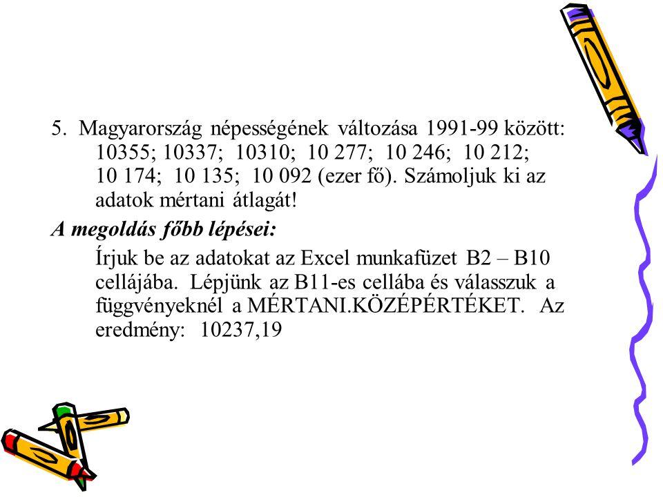 5. Magyarország népességének változása 1991-99 között: 10355; 10337; 10310; 10 277; 10 246; 10 212; 10 174; 10 135; 10 092 (ezer fő). Számoljuk ki az adatok mértani átlagát!