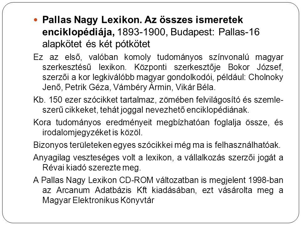 Pallas Nagy Lexikon. Az összes ismeretek enciklopédiája, 1893-1900, Budapest: Pallas-16 alapkötet és két pótkötet