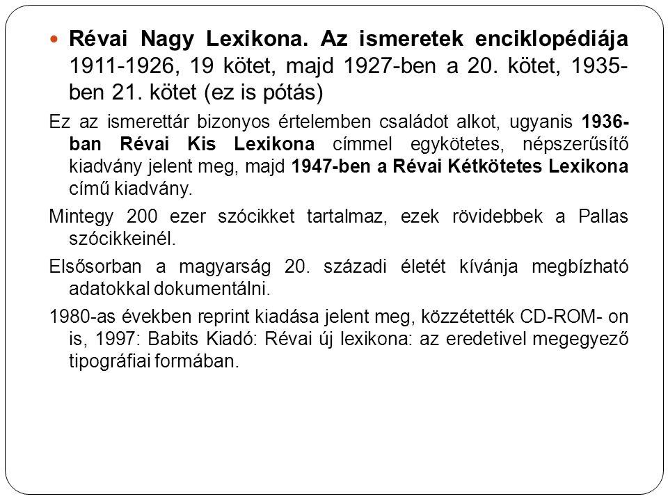 Révai Nagy Lexikona. Az ismeretek enciklopédiája 1911-1926, 19 kötet, majd 1927-ben a 20. kötet, 1935- ben 21. kötet (ez is pótás)