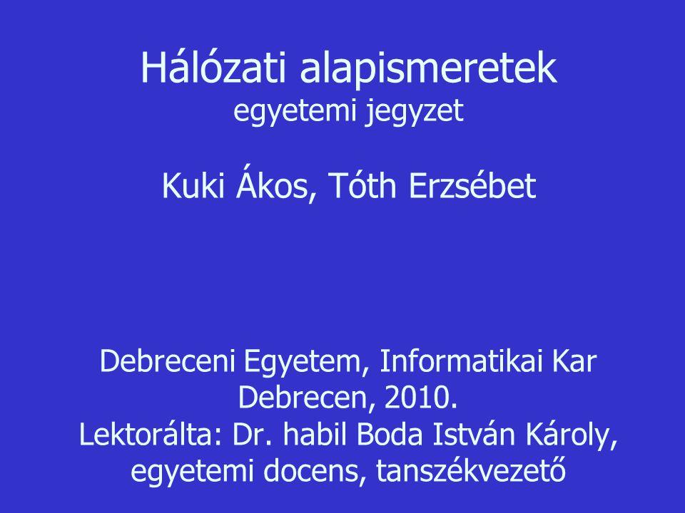 Hálózati alapismeretek egyetemi jegyzet Kuki Ákos, Tóth Erzsébet Debreceni Egyetem, Informatikai Kar Debrecen, 2010.