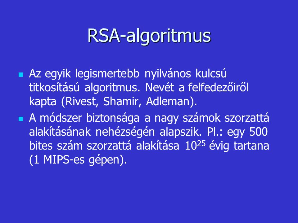 RSA-algoritmus Az egyik legismertebb nyilvános kulcsú titkosítású algoritmus. Nevét a felfedezőiről kapta (Rivest, Shamir, Adleman).