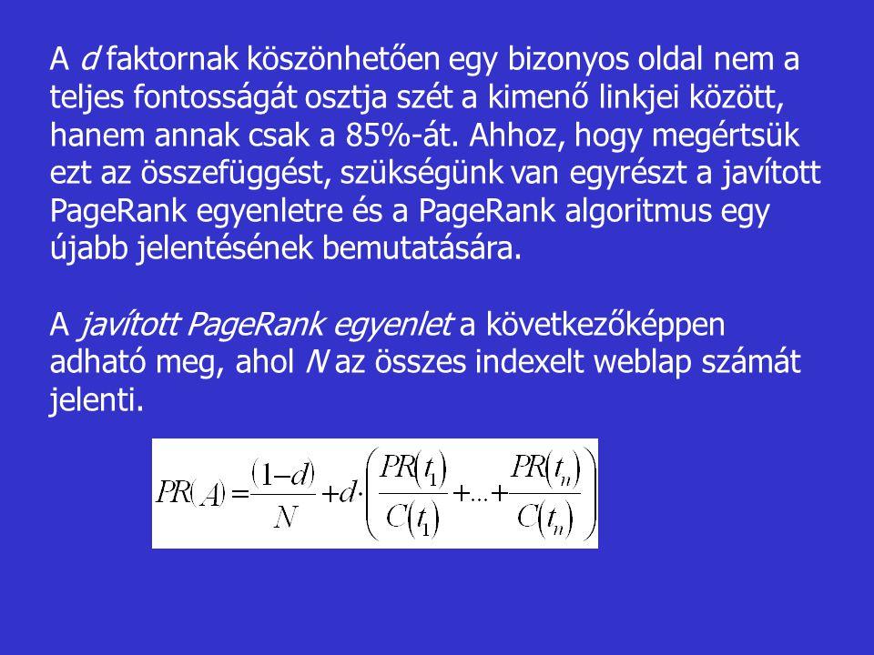 A d faktornak köszönhetően egy bizonyos oldal nem a teljes fontosságát osztja szét a kimenő linkjei között, hanem annak csak a 85%-át. Ahhoz, hogy megértsük ezt az összefüggést, szükségünk van egyrészt a javított PageRank egyenletre és a PageRank algoritmus egy újabb jelentésének bemutatására.
