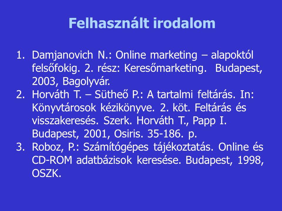 Felhasznált irodalom Damjanovich N.: Online marketing – alapoktól felsőfokig. 2. rész: Keresőmarketing. Budapest, 2003, Bagolyvár.