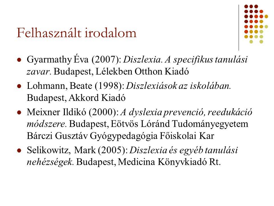 Felhasznált irodalom Gyarmathy Éva (2007): Diszlexia. A specifikus tanulási zavar. Budapest, Lélekben Otthon Kiadó.