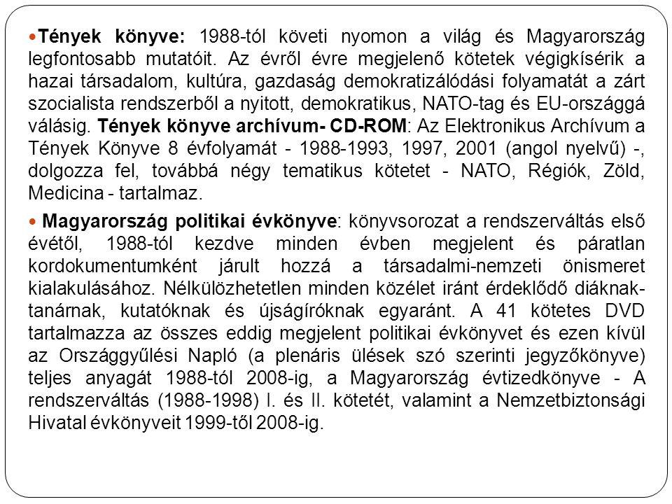 Tények könyve: 1988-tól követi nyomon a világ és Magyarország legfontosabb mutatóit. Az évről évre megjelenő kötetek végigkísérik a hazai társadalom, kultúra, gazdaság demokratizálódási folyamatát a zárt szocialista rendszerből a nyitott, demokratikus, NATO-tag és EU-országgá válásig. Tények könyve archívum- CD-ROM: Az Elektronikus Archívum a Tények Könyve 8 évfolyamát - 1988-1993, 1997, 2001 (angol nyelvű) -, dolgozza fel, továbbá négy tematikus kötetet - NATO, Régiók, Zöld, Medicina - tartalmaz.