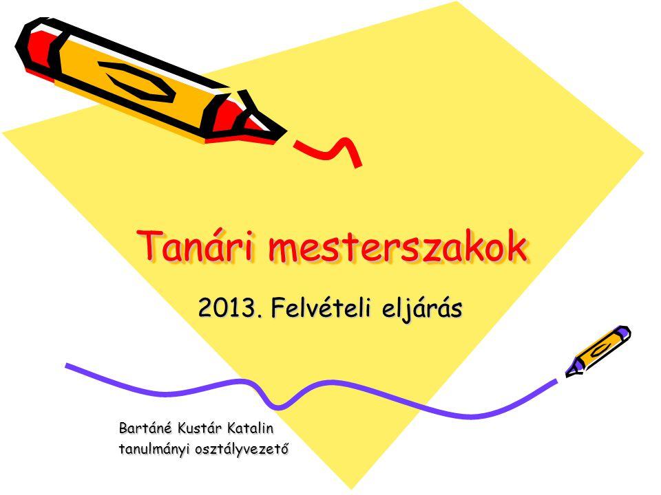 Tanári mesterszakok 2013. Felvételi eljárás Bartáné Kustár Katalin