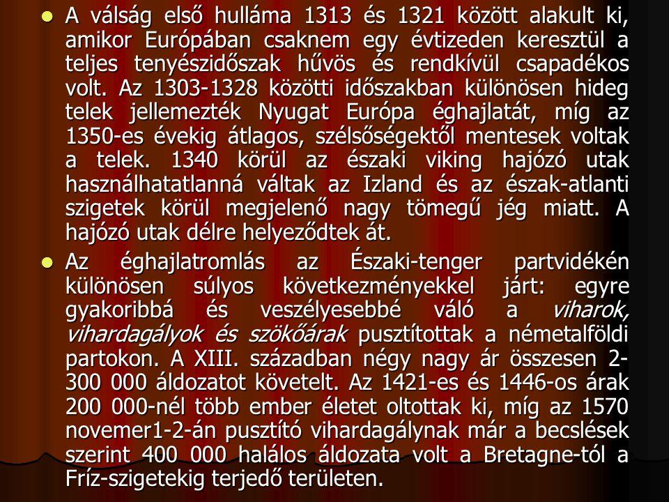 A válság első hulláma 1313 és 1321 között alakult ki, amikor Európában csaknem egy évtizeden keresztül a teljes tenyészidőszak hűvös és rendkívül csapadékos volt. Az 1303-1328 közötti időszakban különösen hideg telek jellemezték Nyugat Európa éghajlatát, míg az 1350-es évekig átlagos, szélsőségektől mentesek voltak a telek. 1340 körül az északi viking hajózó utak használhatatlanná váltak az Izland és az észak-atlanti szigetek körül megjelenő nagy tömegű jég miatt. A hajózó utak délre helyeződtek át.