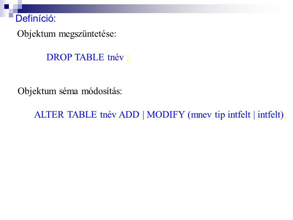 Definíció: Objektum megszüntetése: DROP TABLE tnév ; Objektum séma módosítás: ALTER TABLE tnév ADD | MODIFY (mnev tip intfelt | intfelt);