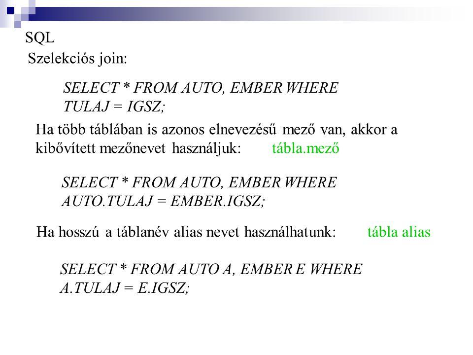 SQL Szelekciós join: SELECT * FROM AUTO, EMBER WHERE. TULAJ = IGSZ; Ha több táblában is azonos elnevezésű mező van, akkor a.