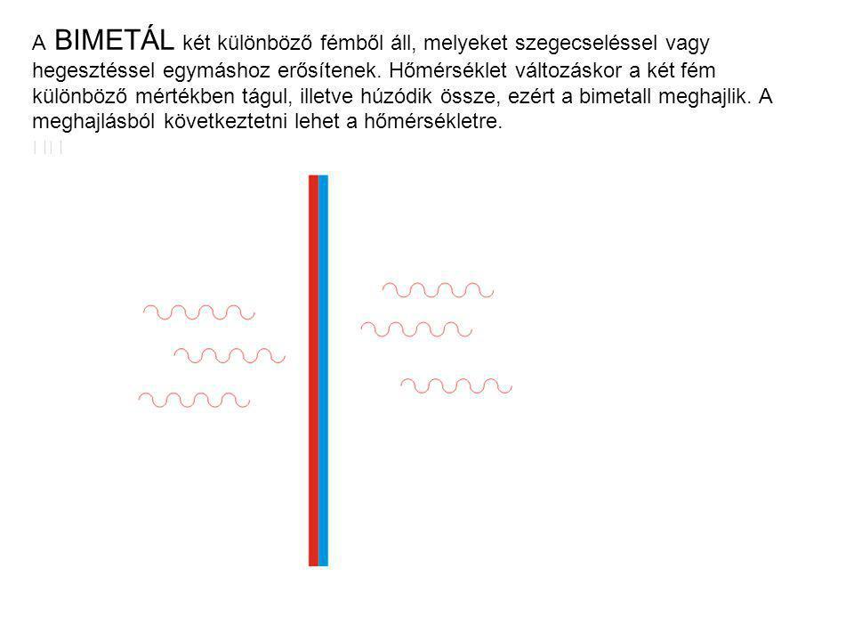 A BIMETÁL két különböző fémből áll, melyeket szegecseléssel vagy hegesztéssel egymáshoz erősítenek. Hőmérséklet változáskor a két fém különböző mértékben tágul, illetve húzódik össze, ezért a bimetall meghajlik. A meghajlásból következtetni lehet a hőmérsékletre.