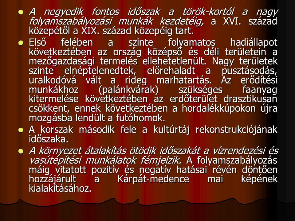 A negyedik fontos időszak a török-kortól a nagy folyamszabályozási munkák kezdetéig, a XVI. század közepétől a XIX. század közepéig tart.
