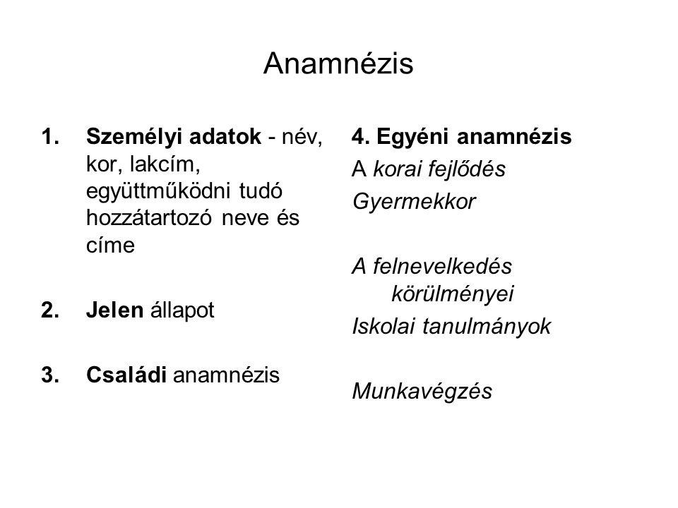 Anamnézis Személyi adatok - név, kor, lakcím, együttműködni tudó hozzátartozó neve és címe. Jelen állapot.