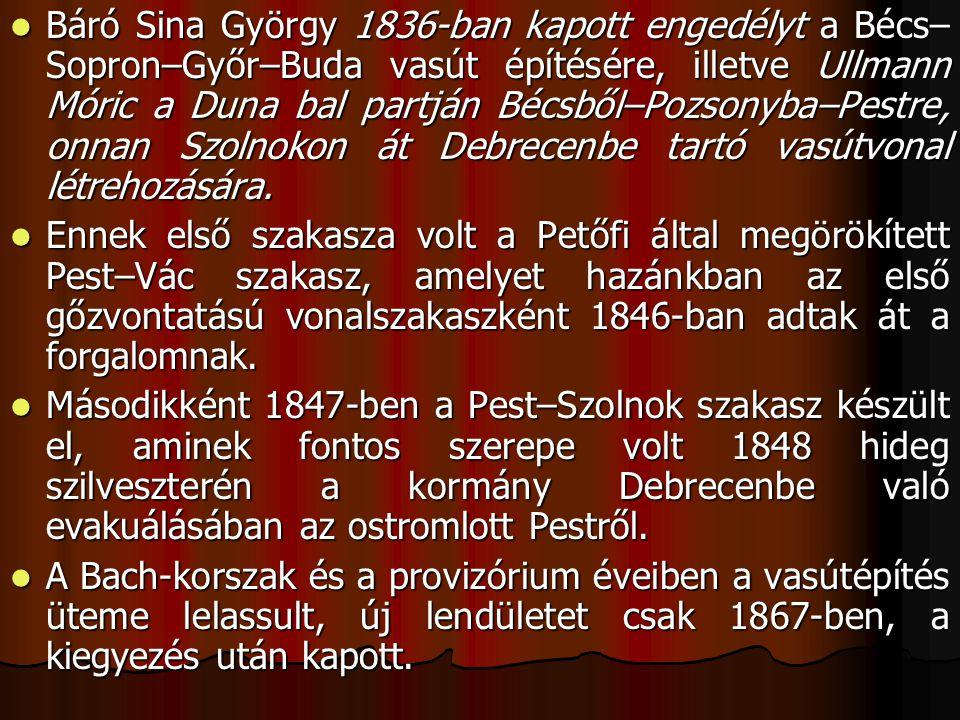 Báró Sina György 1836-ban kapott engedélyt a Bécs–Sopron–Győr–Buda vasút építésére, illetve Ullmann Móric a Duna bal partján Bécsből–Pozsonyba–Pestre, onnan Szolnokon át Debrecenbe tartó vasútvonal létrehozására.
