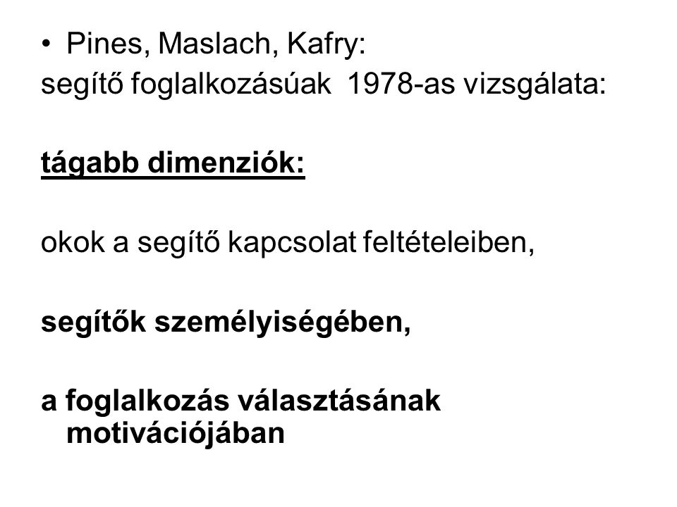 Pines, Maslach, Kafry: segítő foglalkozásúak 1978-as vizsgálata: tágabb dimenziók: okok a segítő kapcsolat feltételeiben,