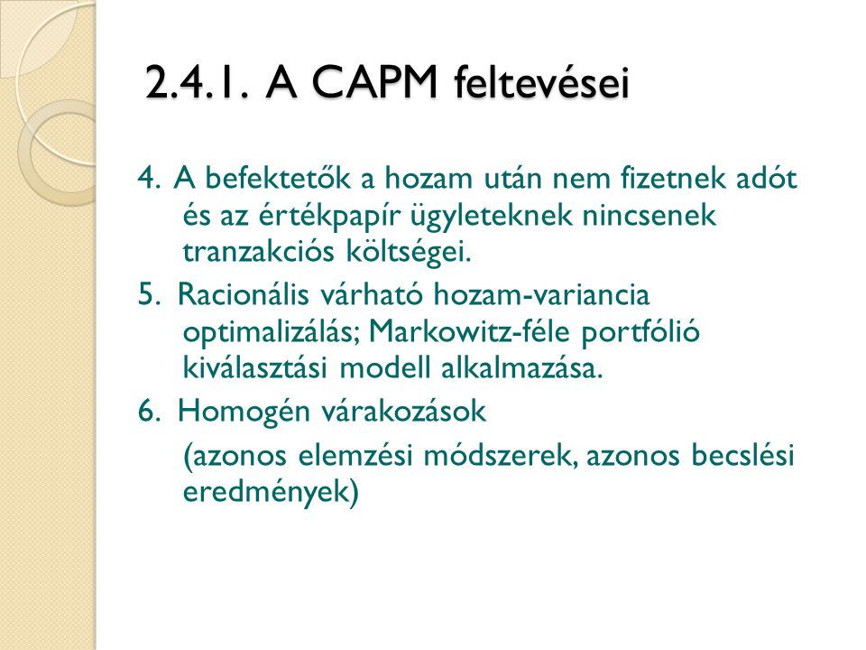 2.4.1. A CAPM feltevései 4. A befektetők a hozam után nem fizetnek adót és az értékpapír ügyleteknek nincsenek tranzakciós költségei.