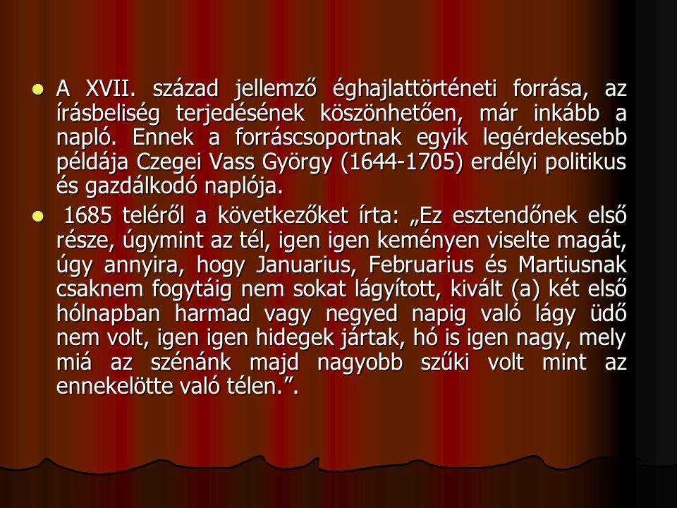 A XVII. század jellemző éghajlattörténeti forrása, az írásbeliség terjedésének köszönhetően, már inkább a napló. Ennek a forráscsoportnak egyik legérdekesebb példája Czegei Vass György (1644-1705) erdélyi politikus és gazdálkodó naplója.