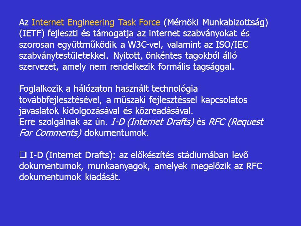 Az Internet Engineering Task Force (Mérnöki Munkabizottság) (IETF) fejleszti és támogatja az internet szabványokat és szorosan együttműködik a W3C-vel, valamint az ISO/IEC szabványtestületekkel. Nyitott, önkéntes tagokból álló szervezet, amely nem rendelkezik formális tagsággal.