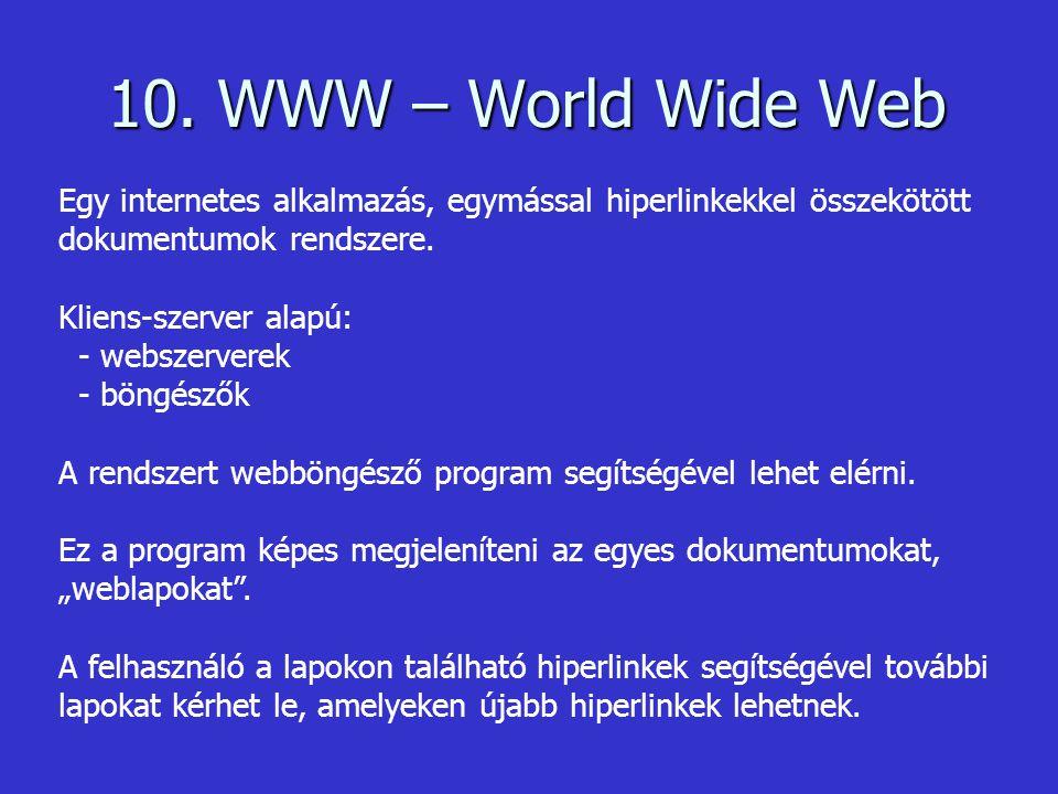 10. WWW – World Wide Web Egy internetes alkalmazás, egymással hiperlinkekkel összekötött dokumentumok rendszere.