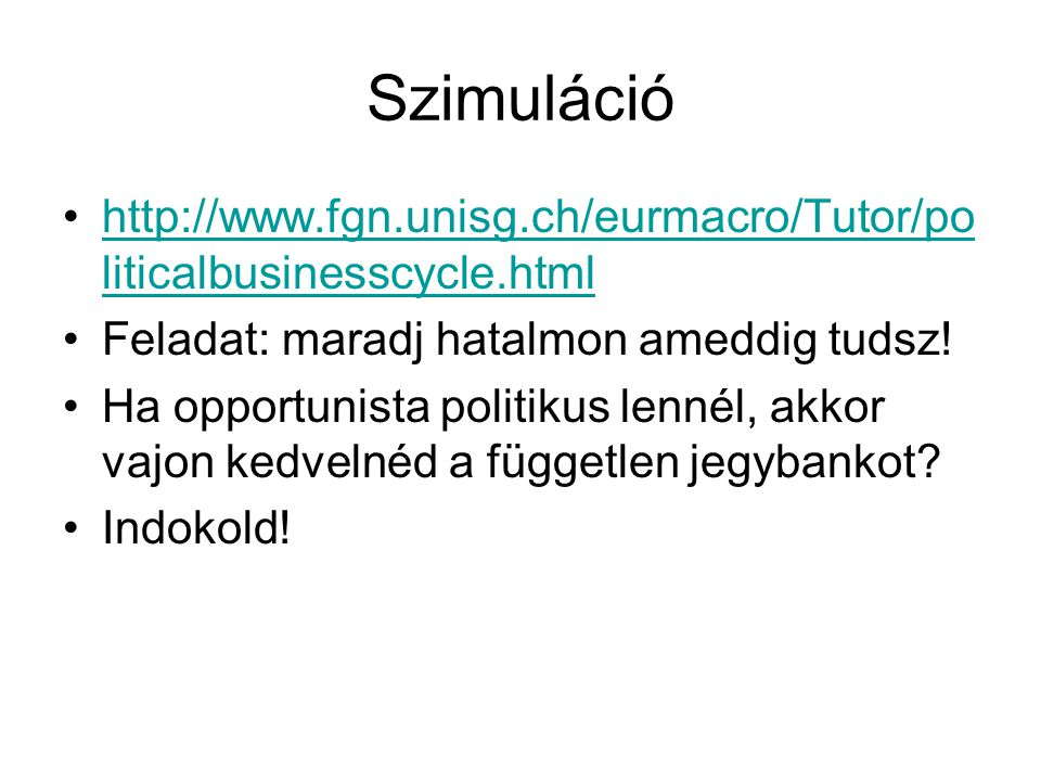 Szimuláció http://www.fgn.unisg.ch/eurmacro/Tutor/politicalbusinesscycle.html. Feladat: maradj hatalmon ameddig tudsz!