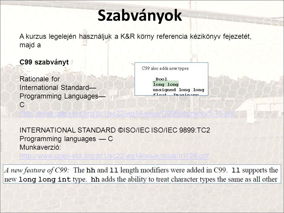 Szabványok A kurzus legelején használjuk a K&R körny referencia kézikönyv fejezetét, majd a. C99 szabványt.