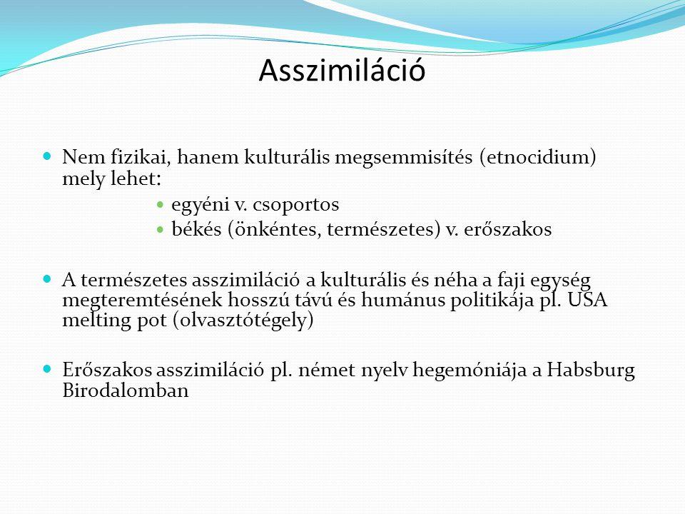 Asszimiláció Nem fizikai, hanem kulturális megsemmisítés (etnocidium) mely lehet: egyéni v. csoportos.