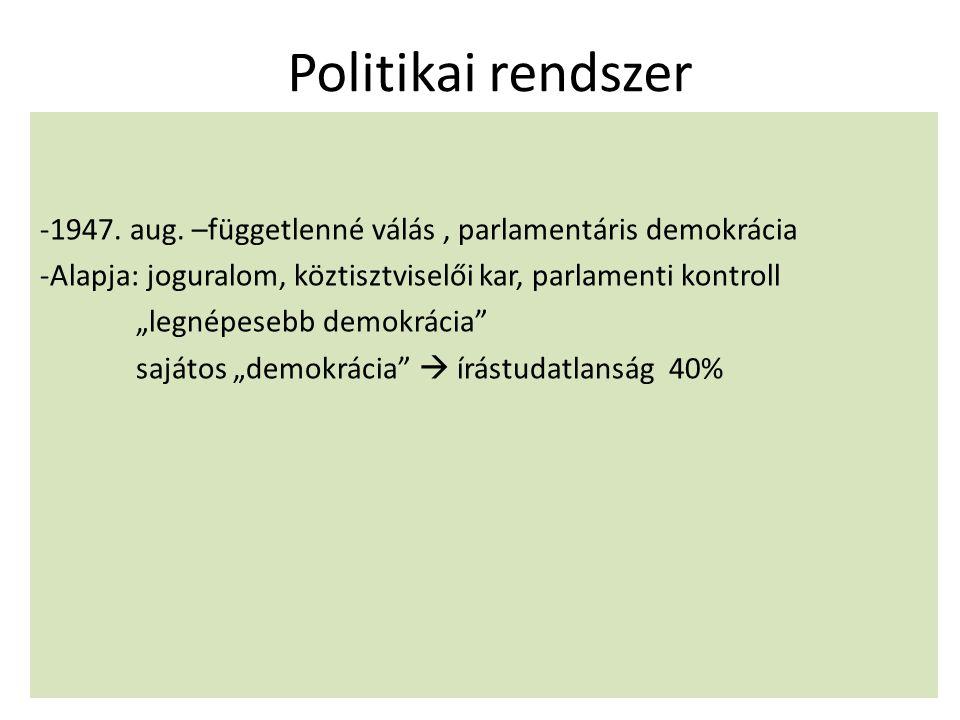 Politikai rendszer 1947. aug. –függetlenné válás , parlamentáris demokrácia. Alapja: joguralom, köztisztviselői kar, parlamenti kontroll.