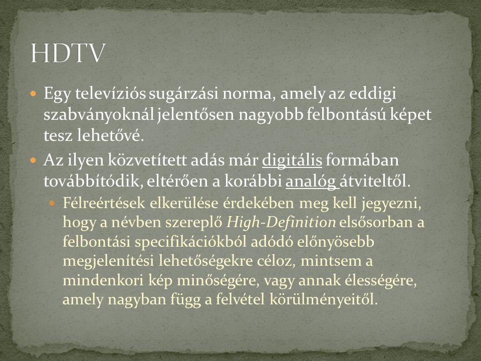 HDTV Egy televíziós sugárzási norma, amely az eddigi szabványoknál jelentősen nagyobb felbontású képet tesz lehetővé.