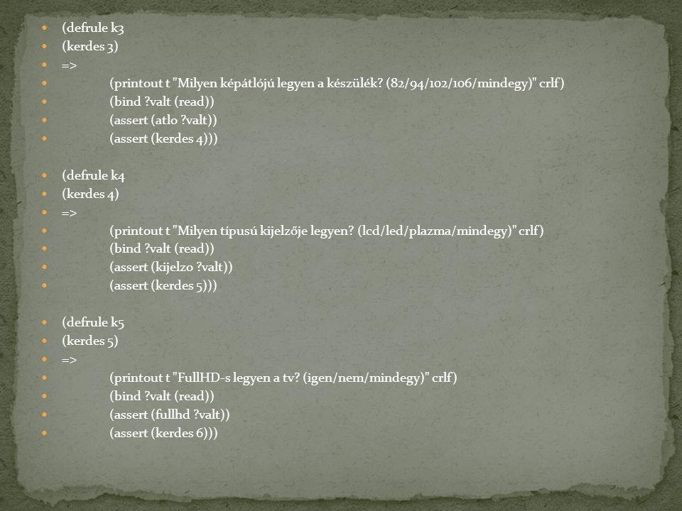 (defrule k3 (kerdes 3) => (printout t Milyen képátlójú legyen a készülék (82/94/102/106/mindegy) crlf)