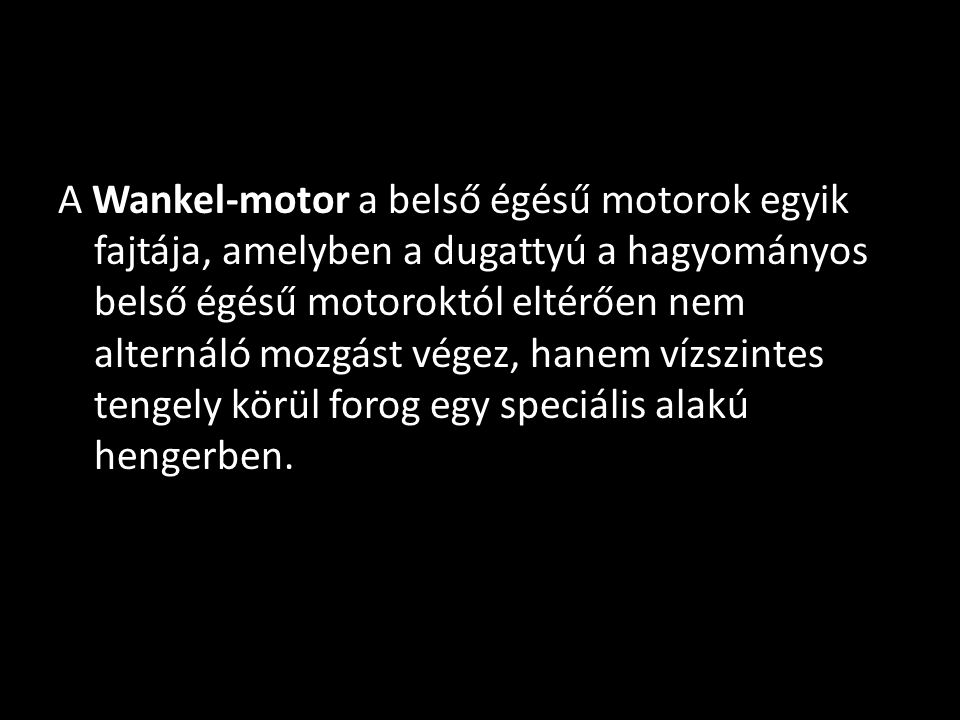 A Wankel-motor a belső égésű motorok egyik fajtája, amelyben a dugattyú a hagyományos belső égésű motoroktól eltérően nem alternáló mozgást végez, hanem vízszintes tengely körül forog egy speciális alakú hengerben.