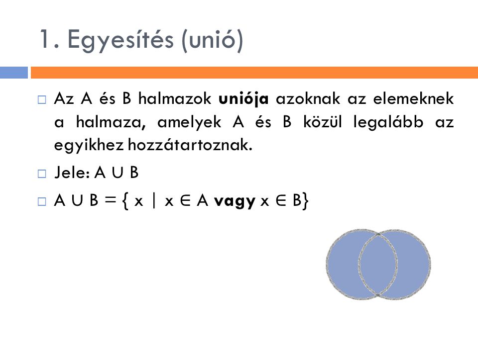 1. Egyesítés (unió) Az A és B halmazok uniója azoknak az elemeknek a halmaza, amelyek A és B közül legalább az egyikhez hozzátartoznak.